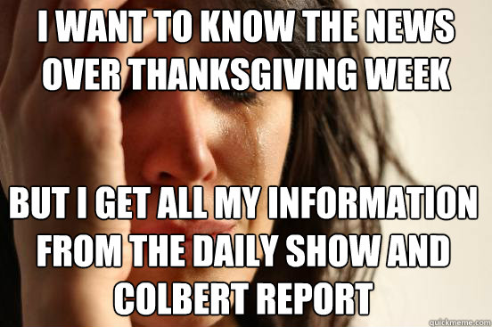 I want to know the news over Thanksgiving Week But I get all my information from the Daily Show and Colbert Report - I want to know the news over Thanksgiving Week But I get all my information from the Daily Show and Colbert Report  First World Problems