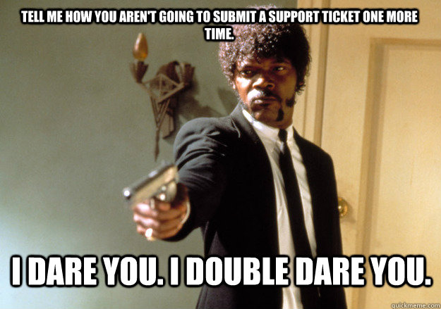 i dare you. i double dare you. Tell me how you aren't going to submit a support ticket one more time. - i dare you. i double dare you. Tell me how you aren't going to submit a support ticket one more time.  Samuel L Jackson