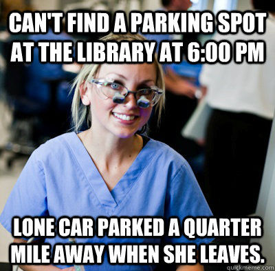 Can't find a parking spot at the library at 6:00 PM Lone car parked a quarter mile away when she leaves. - Can't find a parking spot at the library at 6:00 PM Lone car parked a quarter mile away when she leaves.  overworked dental student