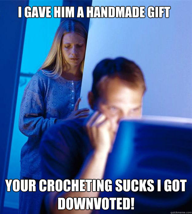 I gave him a handmade gift your crocheting sucks I got downvoted! - I gave him a handmade gift your crocheting sucks I got downvoted!  Redditors Wife