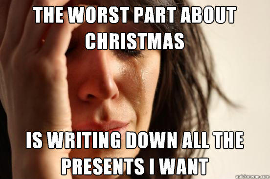 The worst part about christmas Is writing down all the presents I want - The worst part about christmas Is writing down all the presents I want  First World Problems