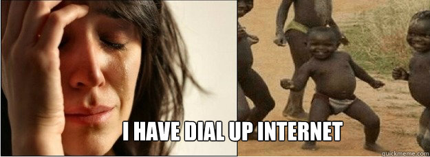I have dial up Internet - I have dial up Internet  First World Problems vs Third World Success