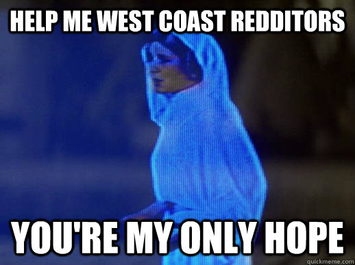 Help me West coast redditors you're my only hope - Help me West coast redditors you're my only hope  help me obi-wan kenobi