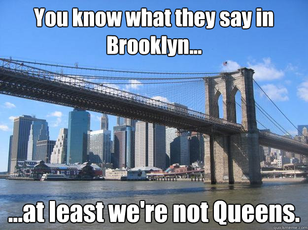 You know what they say in Brooklyn... ...at least we're not Queens. - You know what they say in Brooklyn... ...at least we're not Queens.  You know what they say in Brooklyn