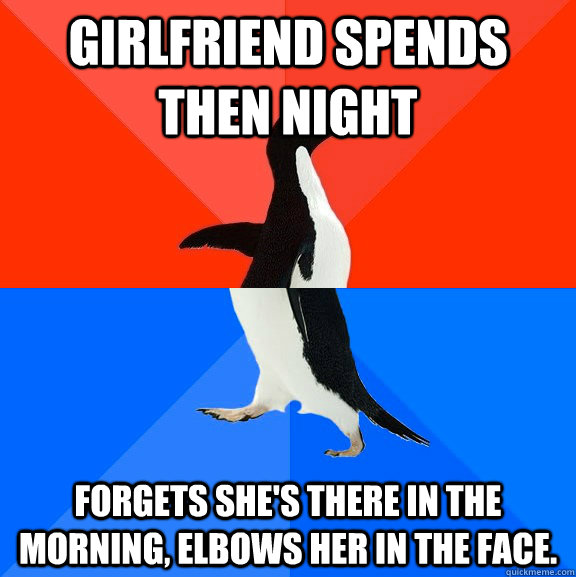 Girlfriend spends then night Forgets she's there in the morning, elbows her in the face. - Girlfriend spends then night Forgets she's there in the morning, elbows her in the face.  Socially Awesome Awkward Penguin