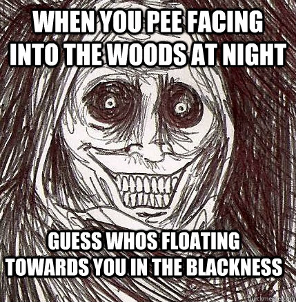 When you pee facing into the woods at night Guess whos floating towards you in the blackness - When you pee facing into the woods at night Guess whos floating towards you in the blackness  Horrifying Houseguest