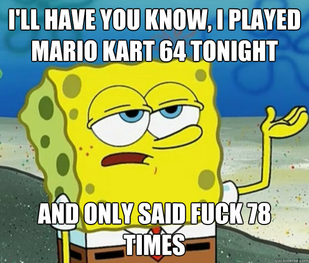 I'll have you know, I played Mario Kart 64 tonight and only said fuck 78 times - I'll have you know, I played Mario Kart 64 tonight and only said fuck 78 times  Tough Spongebob