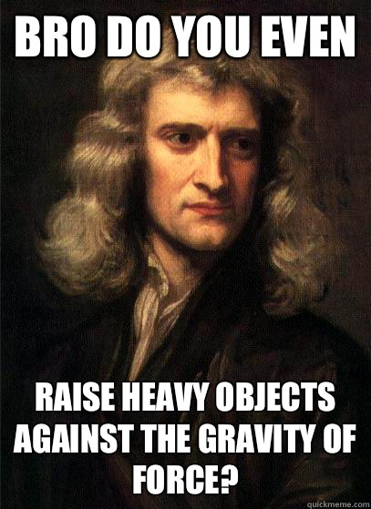 Bro do you even Raise heavy objects against the gravity of force?  Sir Isaac Newton