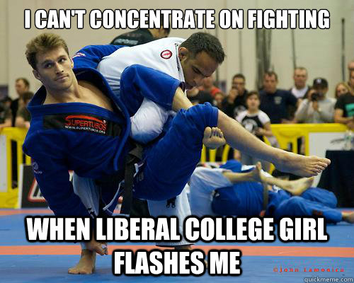 I can't concentrate on fighting When liberal college girl flashes me - I can't concentrate on fighting When liberal college girl flashes me  Ridiculously Photogenic Jiu Jitsu Guy
