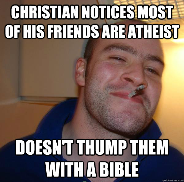 Christian notices most of his friends are atheist Doesn't thump them with a bible - Christian notices most of his friends are atheist Doesn't thump them with a bible  Misc