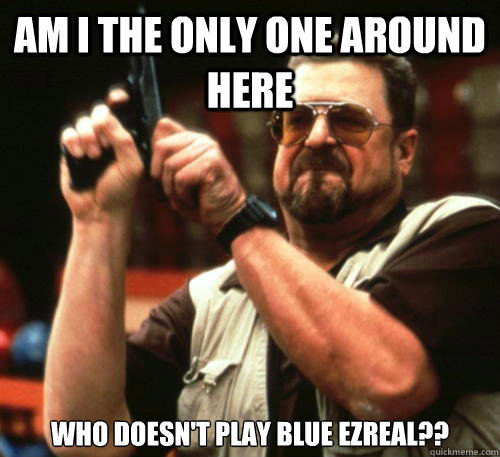 Am i the only one around here Who doesn't play blue ezreal?? - Am i the only one around here Who doesn't play blue ezreal??  Am I The Only One Around Here