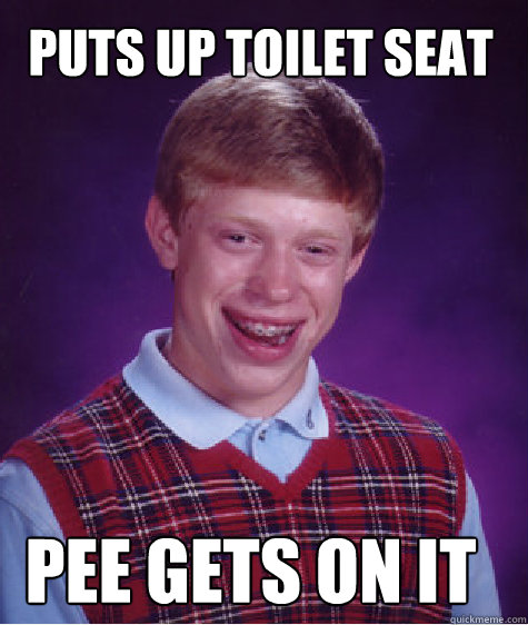 Puts up toilet seat Pee gets on it  Bad Luck Brian