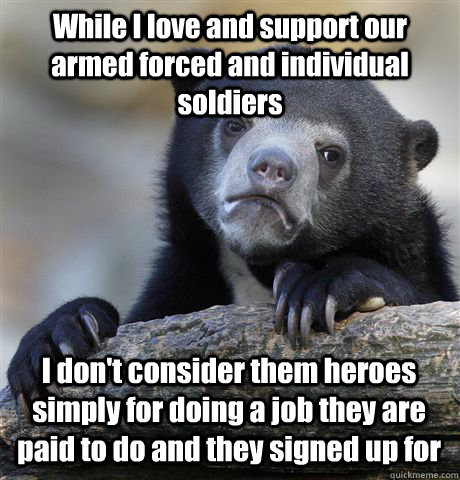 While I love and support our armed forced and individual soldiers I don't consider them heroes simply for doing a job they are paid to do and they signed up for - While I love and support our armed forced and individual soldiers I don't consider them heroes simply for doing a job they are paid to do and they signed up for  Confession Bear