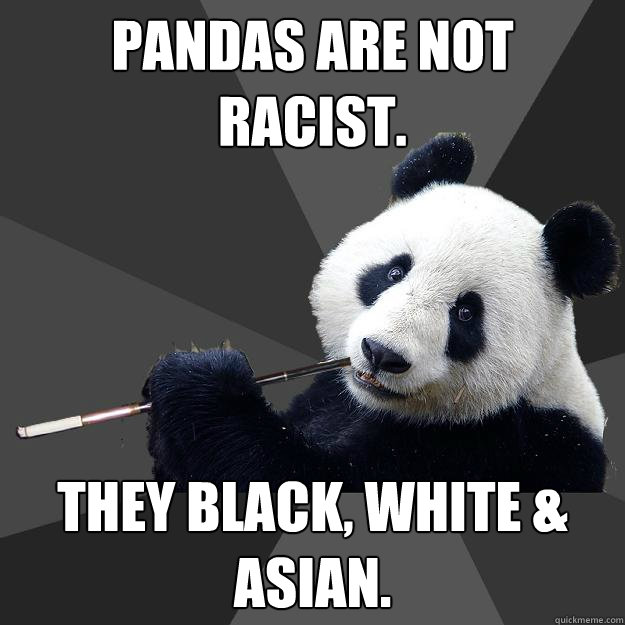 PANDAS ARE NOT RACIST. THEY BLACK, WHITE & ASIAN.