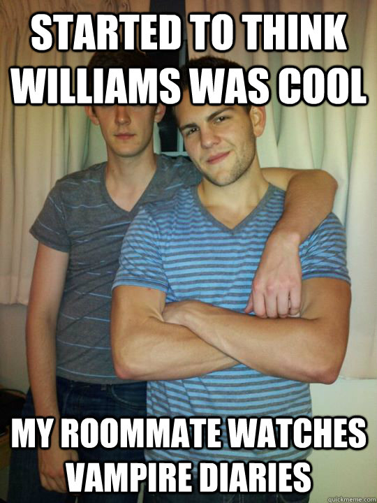 Started to think williams was cool My roommate watches vampire diaries