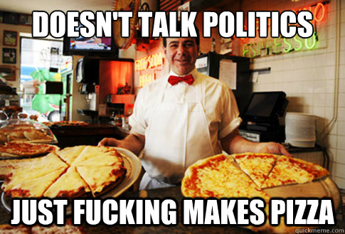 Doesn't talk politics just fucking makes pizza
