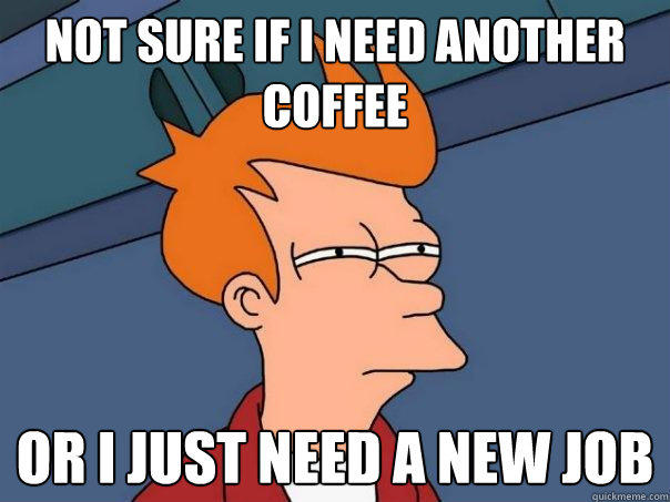 Not sure if I need another coffee Or I just need a new job  - Not sure if I need another coffee Or I just need a new job   Futurama Fry
