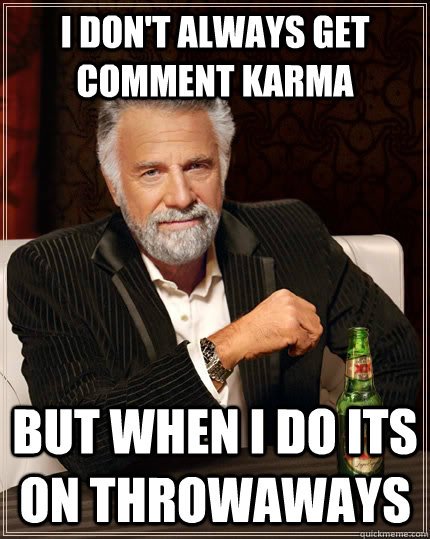 I don't always get comment karma but when I do its on throwaways - I don't always get comment karma but when I do its on throwaways  The Most Interesting Man In The World