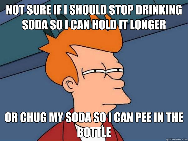 Not sure if I should stop drinking soda so I can Hold it longer or chug my soda so I can pee in the bottle - Not sure if I should stop drinking soda so I can Hold it longer or chug my soda so I can pee in the bottle  Futurama Fry
