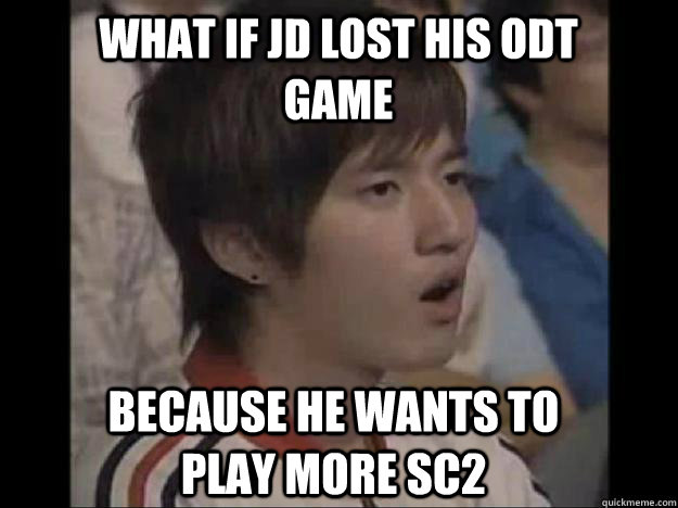 What if jd lost his odt game because he wants to play more sc2