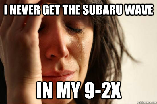 I never get the Subaru wave In my 9-2x - I never get the Subaru wave In my 9-2x  First World Problems