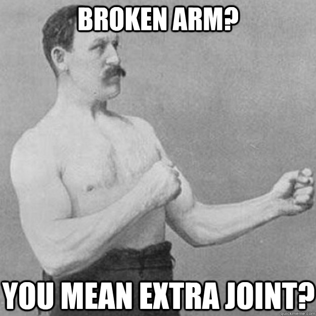 Broken arm? you mean extra joint? - Broken arm? you mean extra joint?  overly manly man