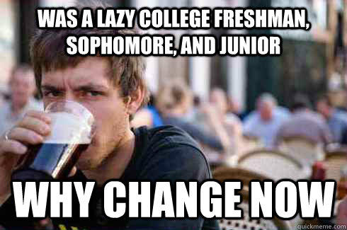was a lazy college freshman, sophomore, and Junior why change now - was a lazy college freshman, sophomore, and Junior why change now  Lazy College Senior