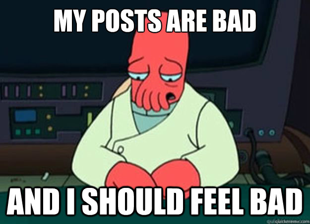 My posts are bad And I should feel bad - My posts are bad And I should feel bad  I made someone sad and i should feel bad