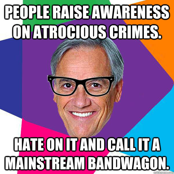 People raise awareness on atrocious crimes. hate on it and call it a mainstream bandwagon.  Hipster pii