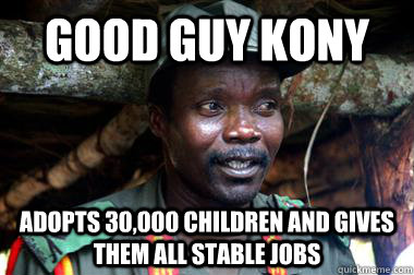 Good Guy Kony Adopts 30,000 Children and gives them all stable jobs