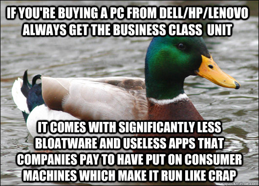 If you're buying a pc from Dell/HP/Lenovo always get the business class  unit It comes with significantly less bloatware and useless apps that companies pay to have put on consumer machines which make it run like crap - If you're buying a pc from Dell/HP/Lenovo always get the business class  unit It comes with significantly less bloatware and useless apps that companies pay to have put on consumer machines which make it run like crap  Actual Advice Mallard
