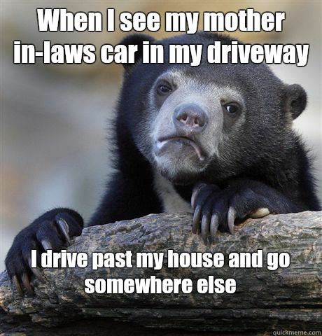 When I see my mother in-laws car in my driveway I drive past my house and go somewhere else  - When I see my mother in-laws car in my driveway I drive past my house and go somewhere else   Confession Bear