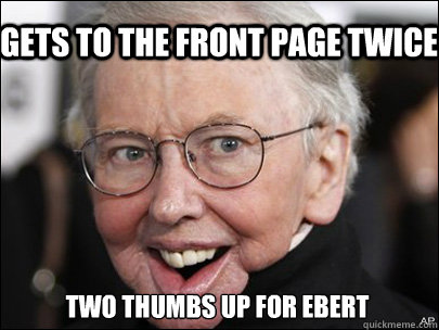 Gets to the front page twice Two thumbs up for ebert - Gets to the front page twice Two thumbs up for ebert  Misc