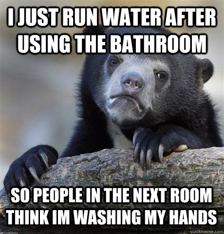 I JUST RUN WATER AFTER USING THE BATHROOM SO PEOPLE IN THE NEXT ROOM THINK IM WASHING MY HANDS - I JUST RUN WATER AFTER USING THE BATHROOM SO PEOPLE IN THE NEXT ROOM THINK IM WASHING MY HANDS  Confession Bear