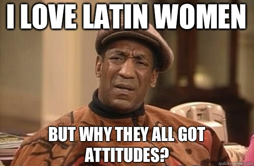 I love Latin women But why they all got attitudes?   Confused Cosby