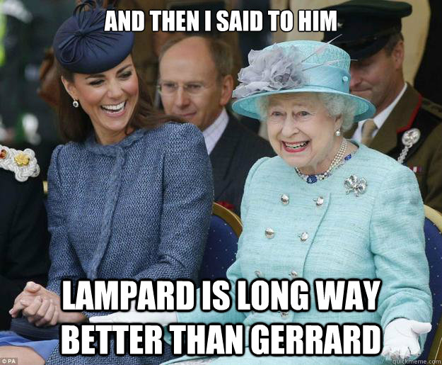 And then I said to him Lampard is long way better than Gerrard