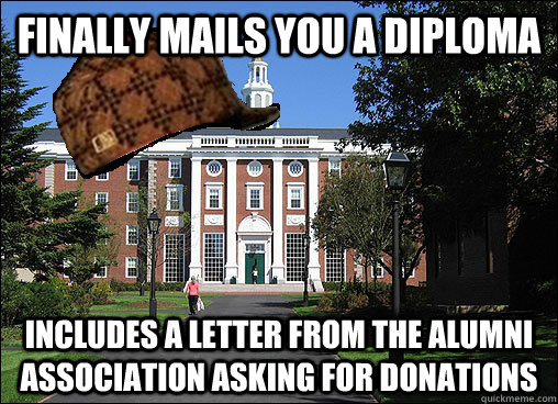 finally mails you a diploma includes a letter from the alumni association asking for donations - finally mails you a diploma includes a letter from the alumni association asking for donations  Scumbag University