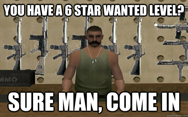 You have a 6 star wanted level? Sure man, come in - You have a 6 star wanted level? Sure man, come in  Good Guy SA Store Owner