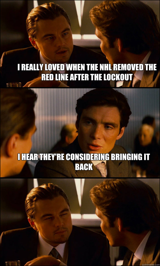 I really loved when the NHL removed the red line after the lockout I hear they're considering bringing it back  - I really loved when the NHL removed the red line after the lockout I hear they're considering bringing it back   Inception