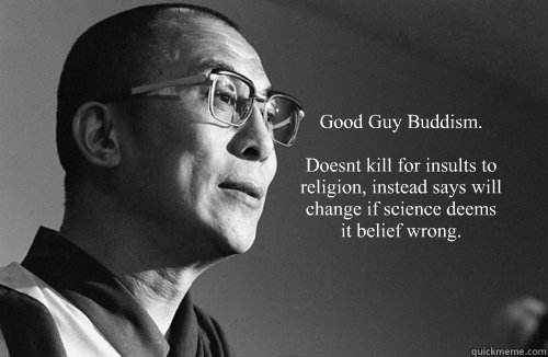 Good Guy Buddism.  Doesnt kill for insults to religion, instead says will change if science deems it belief wrong. -  Good Guy Buddism.  Doesnt kill for insults to religion, instead says will change if science deems it belief wrong.  Dalai Lama