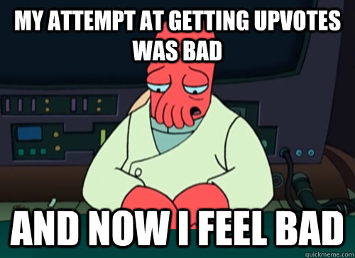 My attempt at getting upvotes was bad and now i feel bad - My attempt at getting upvotes was bad and now i feel bad  sad zoidberg