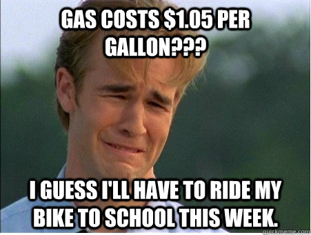 Gas costs $1.05 per gallon??? I guess I'll have to ride my bike to school this week. - Gas costs $1.05 per gallon??? I guess I'll have to ride my bike to school this week.  1990s Problems
