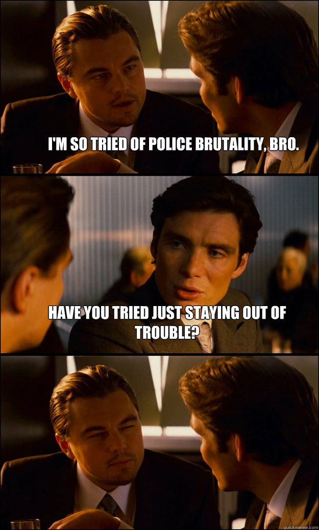 I'm so tried of police brutality, bro. have you tried just staying out of trouble?   Inception