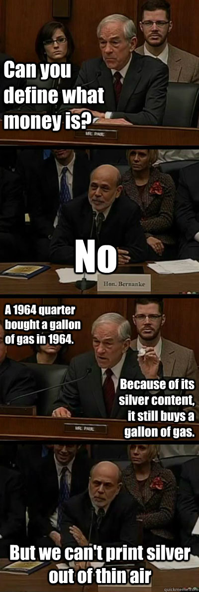 Can you define what money is? No A 1964 quarter bought a gallon of gas in 1964. Because of its silver content, it still buys a gallon of gas. But we can't print silver out of thin air - Can you define what money is? No A 1964 quarter bought a gallon of gas in 1964. Because of its silver content, it still buys a gallon of gas. But we can't print silver out of thin air  Ron Paul vs. Ben Bernanke