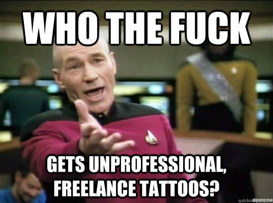 Who the fuck gets unprofessional, freelance tattoos?  - Who the fuck gets unprofessional, freelance tattoos?   Annoyed Picard HD