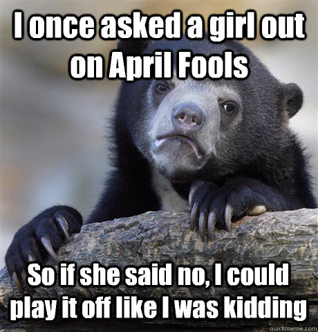 I once asked a girl out on April Fools So if she said no, I could play it off like I was kidding - I once asked a girl out on April Fools So if she said no, I could play it off like I was kidding  Confession Bear
