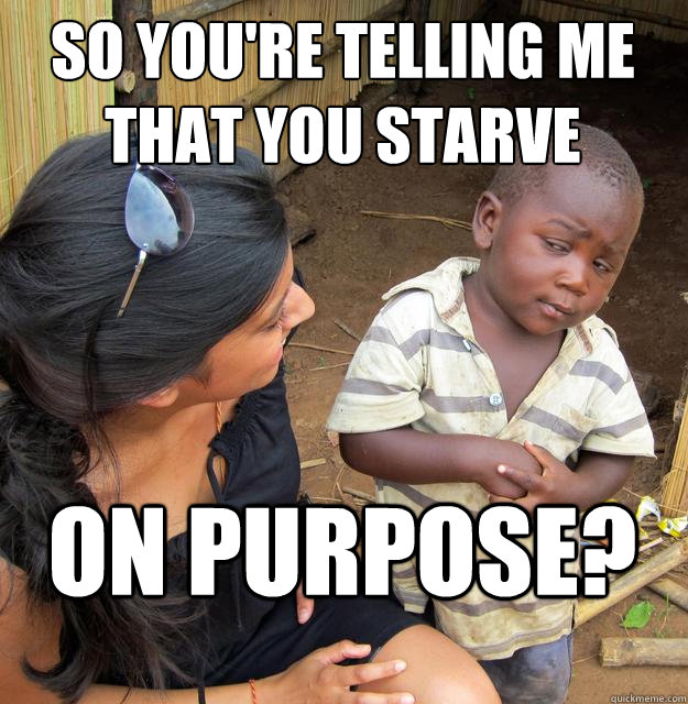 so you're telling me that you starve on purpose?