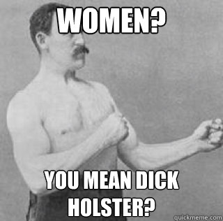 Women? You mean dick holster?