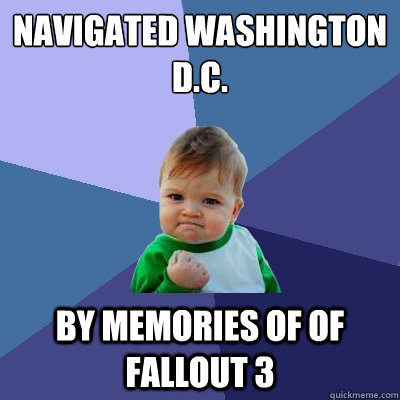 Navigated Washington d.C. by memories of of fallout 3 - Navigated Washington d.C. by memories of of fallout 3  Success Kid
