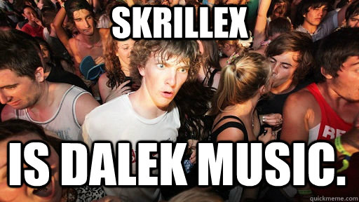 Skrillex Is Dalek music. - Skrillex Is Dalek music.  Sudden Clarity Clarence